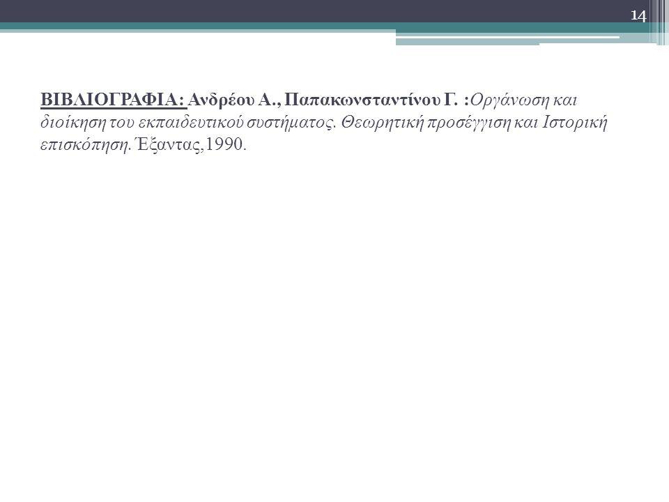 ΒΙΒΛΙΟΓΡΑΦΙΑ: Ανδρέου Α., Παπακωνσταντίνου Γ. :Οργάνωση και διοίκηση του εκπαιδευτικού συστήματος. Θεωρητική προσέγγιση και Ιστορική επισκόπηση. Έξαντ