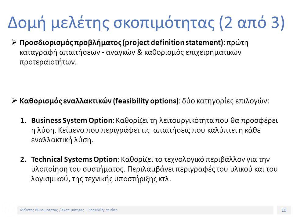 10 Μελέτες Βιωσιμότητας / Σκοπιμότητας – Feasibility studies Δομή μελέτης σκοπιμότητας (2 από 3)  Προσδιορισμός προβλήματος (project definition statement): πρώτη καταγραφή απαιτήσεων - αναγκών & καθορισμός επιχειρηματικών προτεραιοτήτων.
