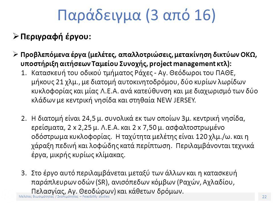 22 Μελέτες Βιωσιμότητας / Σκοπιμότητας – Feasibility studies Παράδειγμα (3 από 16)  Περιγραφή έργου:  Προβλεπόμενα έργα (μελέτες, απαλλοτριώσεις, μετακίνηση δικτύων ΟΚΩ, υποστήριξη αιτήσεων Ταμείου Συνοχής, project management κτλ): 1.Κατασκευή του οδικού τμήματος Ράχες - Αγ.