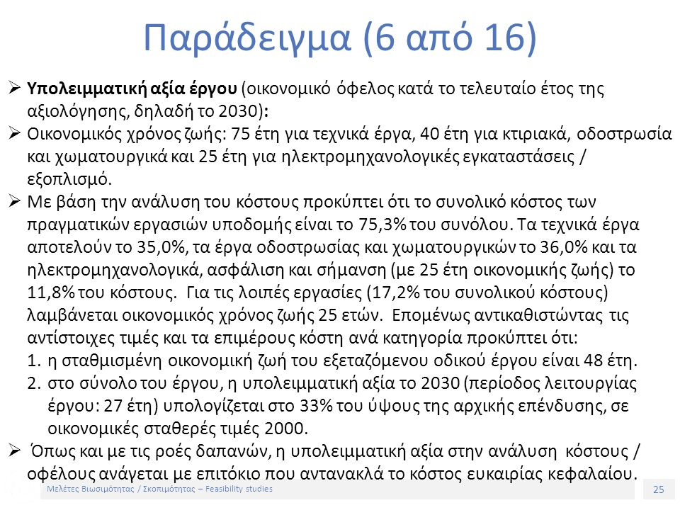25 Μελέτες Βιωσιμότητας / Σκοπιμότητας – Feasibility studies Παράδειγμα (6 από 16)  Υπολειμματική αξία έργου (οικονομικό όφελος κατά το τελευταίο έτος της αξιολόγησης, δηλαδή το 2030):  Οικονομικός χρόνος ζωής: 75 έτη για τεχνικά έργα, 40 έτη για κτιριακά, οδοστρωσία και χωματουργικά και 25 έτη για ηλεκτρομηχανολογικές εγκαταστάσεις / εξοπλισμό.