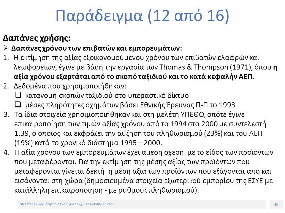32 Μελέτες Βιωσιμότητας / Σκοπιμότητας – Feasibility studies Παράδειγμα (12 από 16) Δαπάνες χρήσης:  Δαπάνες χρόνου των επιβατών και εμπορευμάτων: 1.Η εκτίμηση της αξίας εξοικονομούμενου χρόνου των επιβατών ελαφρών και λεωφορείων, έγινε με βάση την εργασία των Thomas & Thompson (1971), όπου η αξία χρόνου εξαρτάται από το σκοπό ταξιδιού και το κατά κεφαλήν ΑΕΠ.