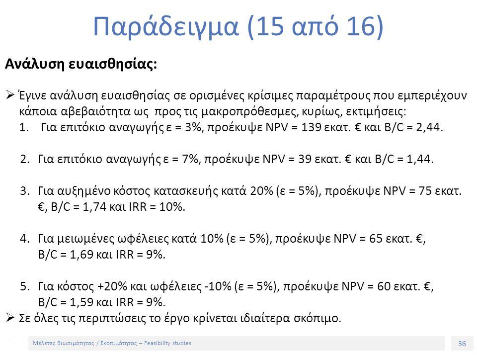 36 Μελέτες Βιωσιμότητας / Σκοπιμότητας – Feasibility studies Παράδειγμα (15 από 16) Ανάλυση ευαισθησίας:  Έγινε ανάλυση ευαισθησίας σε ορισμένες κρίσιμες παραμέτρους που εμπεριέχουν κάποια αβεβαιότητα ως προς τις μακροπρόθεσμες, κυρίως, εκτιμήσεις: 1.