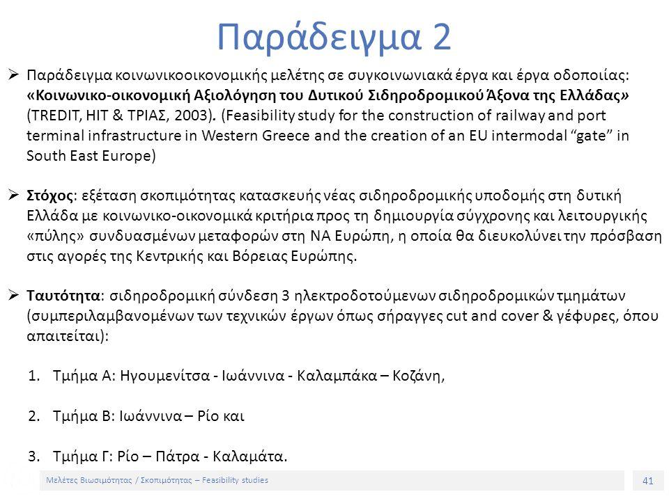 41 Μελέτες Βιωσιμότητας / Σκοπιμότητας – Feasibility studies Παράδειγμα 2  Παράδειγμα κοινωνικοοικονομικής μελέτης σε συγκοινωνιακά έργα και έργα οδοποιίας: «Κοινωνικο-οικονομική Αξιολόγηση του Δυτικού Σιδηροδρομικού Άξονα της Ελλάδας» (TREDIT, ΗΙΤ & ΤΡΙΑΣ, 2003).