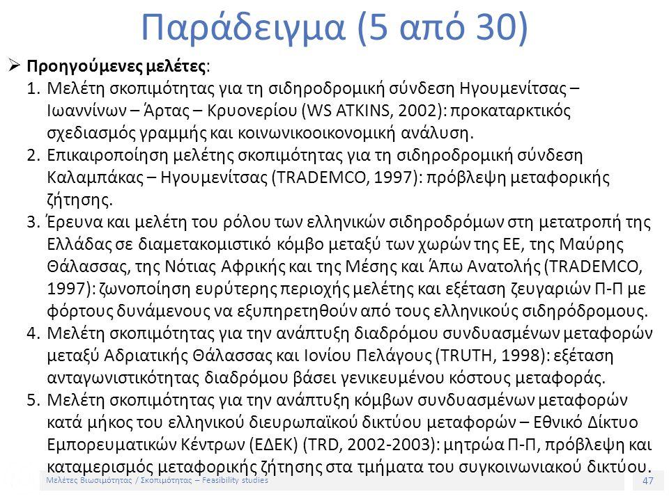 47 Μελέτες Βιωσιμότητας / Σκοπιμότητας – Feasibility studies Παράδειγμα (5 από 30)  Προηγούμενες μελέτες: 1.Μελέτη σκοπιμότητας για τη σιδηροδρομική σύνδεση Ηγουμενίτσας – Ιωαννίνων – Άρτας – Κρυονερίου (WS ATKINS, 2002): προκαταρκτικός σχεδιασμός γραμμής και κοινωνικοοικονομική ανάλυση.