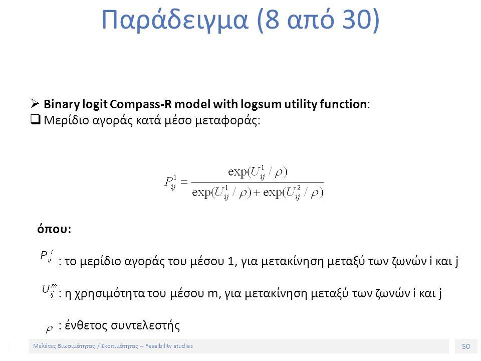 50 Μελέτες Βιωσιμότητας / Σκοπιμότητας – Feasibility studies Παράδειγμα (8 από 30)  Binary logit Compass-R model with logsum utility function:  Μερίδιο αγοράς κατά μέσο μεταφοράς: όπου: : το μερίδιο αγοράς του μέσου 1, για μετακίνηση μεταξύ των ζωνών i και j : η χρησιμότητα του μέσου m, για μετακίνηση μεταξύ των ζωνών i και j : ένθετος συντελεστής