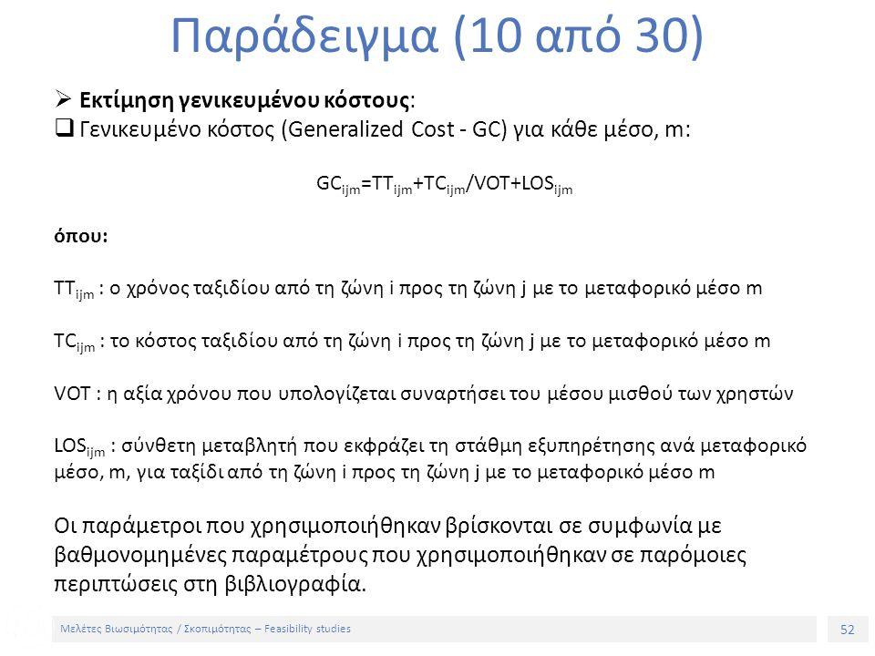 52 Μελέτες Βιωσιμότητας / Σκοπιμότητας – Feasibility studies Παράδειγμα (10 από 30)  Εκτίμηση γενικευμένου κόστους:  Γενικευμένο κόστος (Generalized Cost - GC) για κάθε μέσο, m: GC ijm =TT ijm +TC ijm /VOT+LOS ijm όπου: TT ijm : ο χρόνος ταξιδίου από τη ζώνη i προς τη ζώνη j με το μεταφορικό μέσο m TC ijm : το κόστος ταξιδίου από τη ζώνη i προς τη ζώνη j με το μεταφορικό μέσο m VOT : η αξία χρόνου που υπολογίζεται συναρτήσει του μέσου μισθού των χρηστών LOS ijm : σύνθετη μεταβλητή που εκφράζει τη στάθμη εξυπηρέτησης ανά μεταφορικό μέσο, m, για ταξίδι από τη ζώνη i προς τη ζώνη j με το μεταφορικό μέσο m Οι παράμετροι που χρησιμοποιήθηκαν βρίσκονται σε συμφωνία με βαθμονομημένες παραμέτρους που χρησιμοποιήθηκαν σε παρόμοιες περιπτώσεις στη βιβλιογραφία.