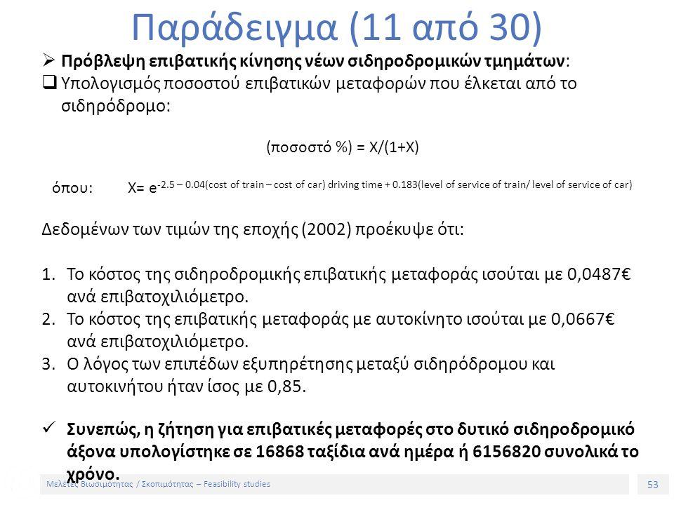 53 Μελέτες Βιωσιμότητας / Σκοπιμότητας – Feasibility studies Παράδειγμα (11 από 30)  Πρόβλεψη επιβατικής κίνησης νέων σιδηροδρομικών τμημάτων:  Υπολογισμός ποσοστού επιβατικών μεταφορών που έλκεται από το σιδηρόδρομο: (ποσοστό %) = Χ/(1+Χ) όπου: X= e -2.5 – 0.04(cost of train – cost of car) driving time + 0.183(level of service of train/ level of service of car) Δεδομένων των τιμών της εποχής (2002) προέκυψε ότι: 1.Το κόστος της σιδηροδρομικής επιβατικής μεταφοράς ισούται με 0,0487€ ανά επιβατοχιλιόμετρο.