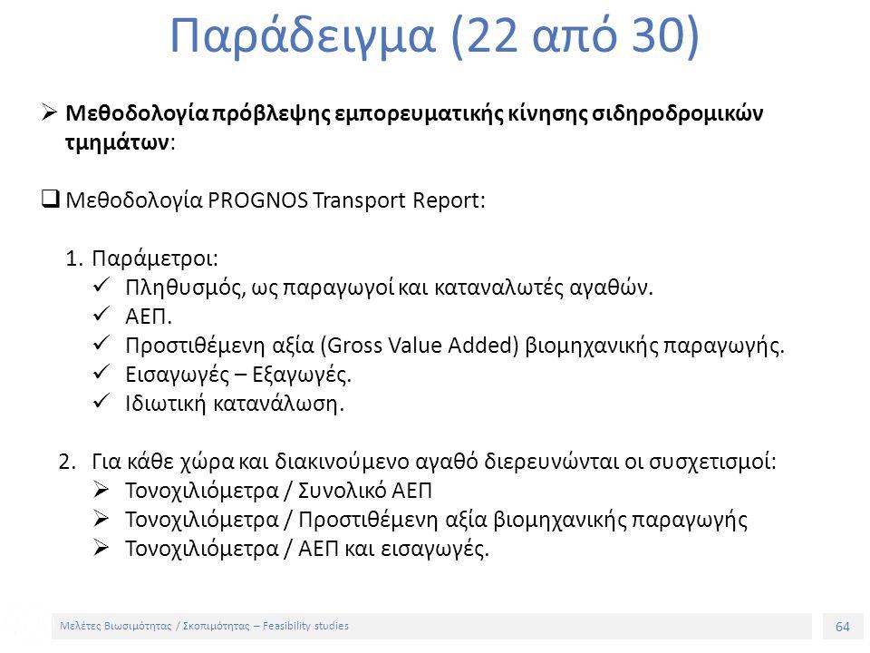 64 Μελέτες Βιωσιμότητας / Σκοπιμότητας – Feasibility studies Παράδειγμα (22 από 30)  Μεθοδολογία πρόβλεψης εμπορευματικής κίνησης σιδηροδρομικών τμημάτων:  Μεθοδολογία PROGNOS Transport Report: 1.Παράμετροι: Πληθυσμός, ως παραγωγοί και καταναλωτές αγαθών.