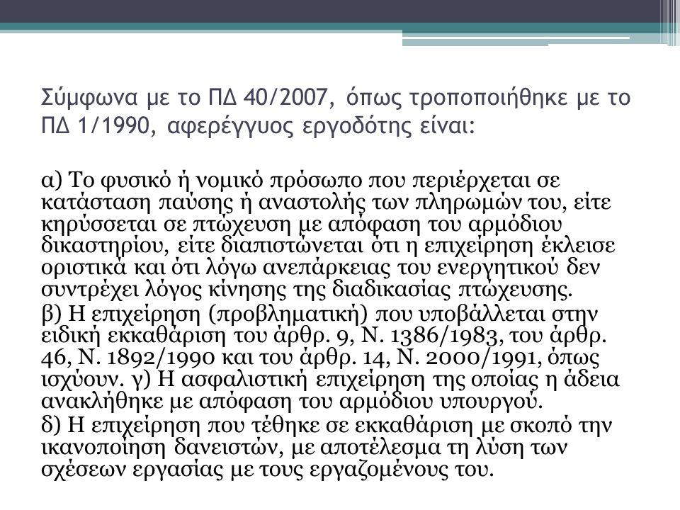 Σύμφωνα με το ΠΔ 40/2007, όπως τροποποιήθηκε με το ΠΔ 1/1990, αφερέγγυος εργοδότης είναι: α) Το φυσικό ή νομικό πρόσωπο που περιέρχεται σε κατάσταση παύσης ή αναστολής των πληρωμών του, είτε κηρύσσεται σε πτώχευση με απόφαση του αρμόδιου δικαστηρίου, είτε διαπιστώνεται ότι η επιχείρηση έκλεισε οριστικά και ότι λόγω ανεπάρκειας του ενεργητικού δεν συντρέχει λόγος κίνησης της διαδικασίας πτώχευσης.