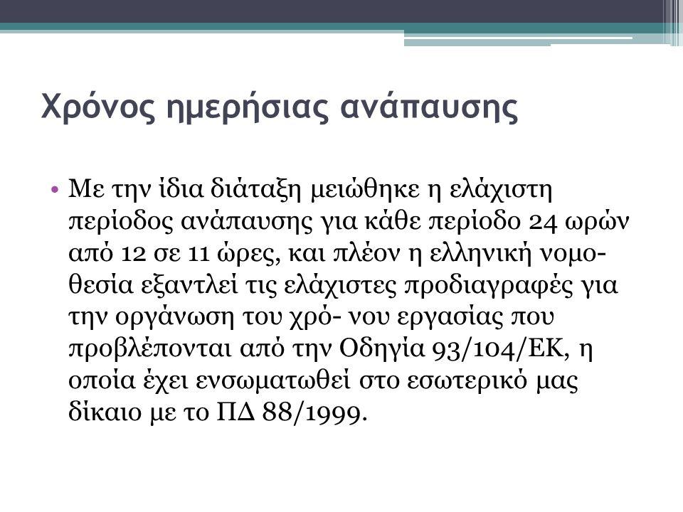 Χρόνος ημερήσιας ανάπαυσης Με την ίδια διάταξη μειώθηκε η ελάχιστη περίοδος ανάπαυσης για κάθε περίοδο 24 ωρών από 12 σε 11 ώρες, και πλέον η ελληνική νομο- θεσία εξαντλεί τις ελάχιστες προδιαγραφές για την οργάνωση του χρό- νου εργασίας που προβλέπονται από την Οδηγία 93/104/ΕΚ, η οποία έχει ενσωματωθεί στο εσωτερικό μας δίκαιο με το ΠΔ 88/1999.