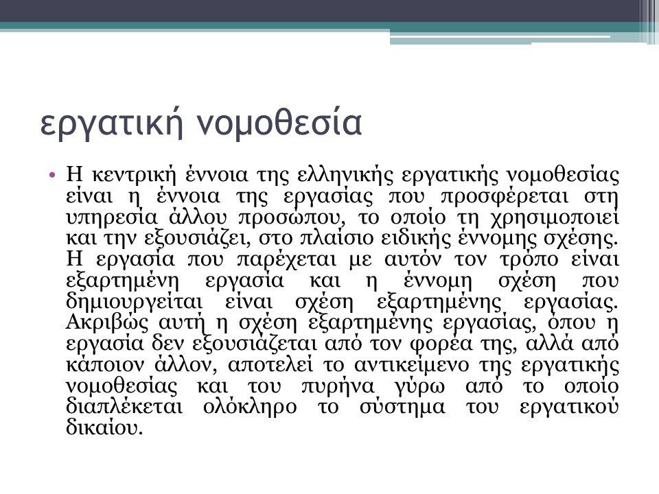 εργατική νομοθεσία Η κεντρική έννοια της ελληνικής εργατικής νομοθεσίας είναι η έννοια της εργασίας που προσφέρεται στη υπηρεσία άλλου προσώπου, το οποίο τη χρησιμοποιεί και την εξουσιάζει, στο πλαίσιο ειδικής έννομης σχέσης.