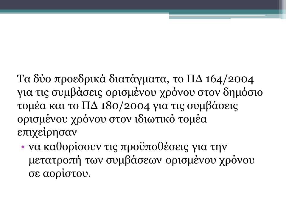 Τα δύο προεδρικά διατάγματα, το ΠΔ 164/2004 για τις συμβάσεις ορισμένου χρόνου στον δημόσιο τομέα και το ΠΔ 180/2004 για τις συμβάσεις ορισμένου χρόνου στον ιδιωτικό τομέα επιχείρησαν να καθορίσουν τις προϋποθέσεις για την μετατροπή των συμβάσεων ορισμένου χρόνου σε αορίστου.