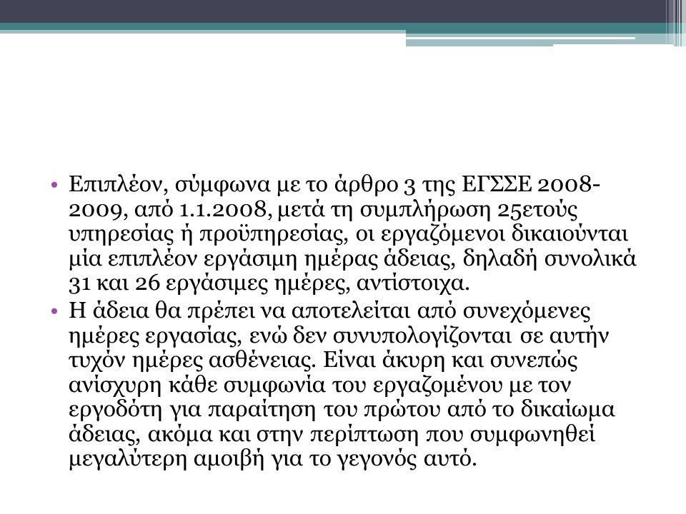 Επιπλέον, σύμφωνα με το άρθρο 3 της ΕΓΣΣΕ 2008- 2009, από 1.1.2008, μετά τη συμπλήρωση 25ετούς υπηρεσίας ή προϋπηρεσίας, οι εργαζόμενοι δικαιούνται μία επιπλέον εργάσιμη ημέρας άδειας, δηλαδή συνολικά 31 και 26 εργάσιμες ημέρες, αντίστοιχα.