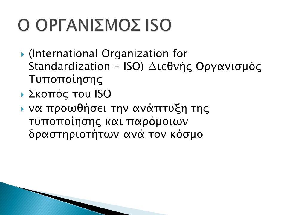  (International Organization for Standardization - ISO) ∆ιεθνής Οργανισµός Τυποποίησης  Σκοπός του ISO  να προωθήσει την ανάπτυξη της τυποποίησης κ