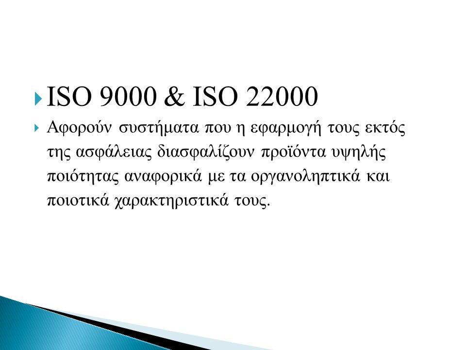  ISO 9000 & ISO 22000  Αφορούν συστήματα που η εφαρμογή τους εκτός της ασφάλειας διασφαλίζουν προϊόντα υψηλής ποιότητας αναφορικά με τα οργανοληπτικ