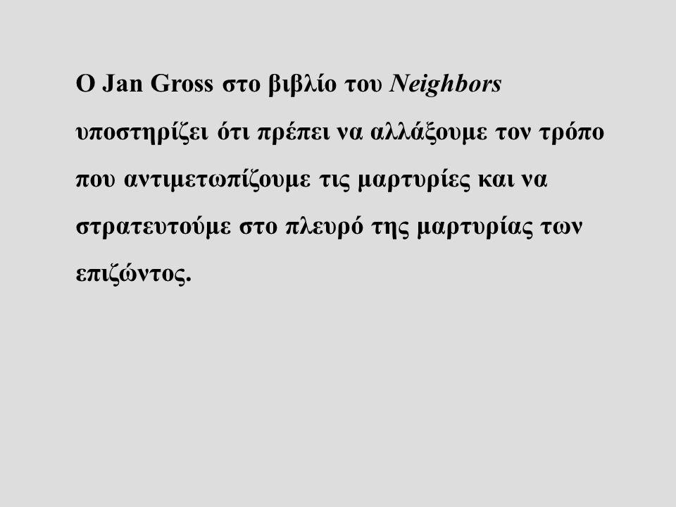 Ο Jan Gross στο βιβλίο του Neighbors υποστηρίζει ότι πρέπει να αλλάξουμε τον τρόπο που αντιμετωπίζουμε τις μαρτυρίες και να στρατευτούμε στο πλευρό της μαρτυρίας των επιζώντος.