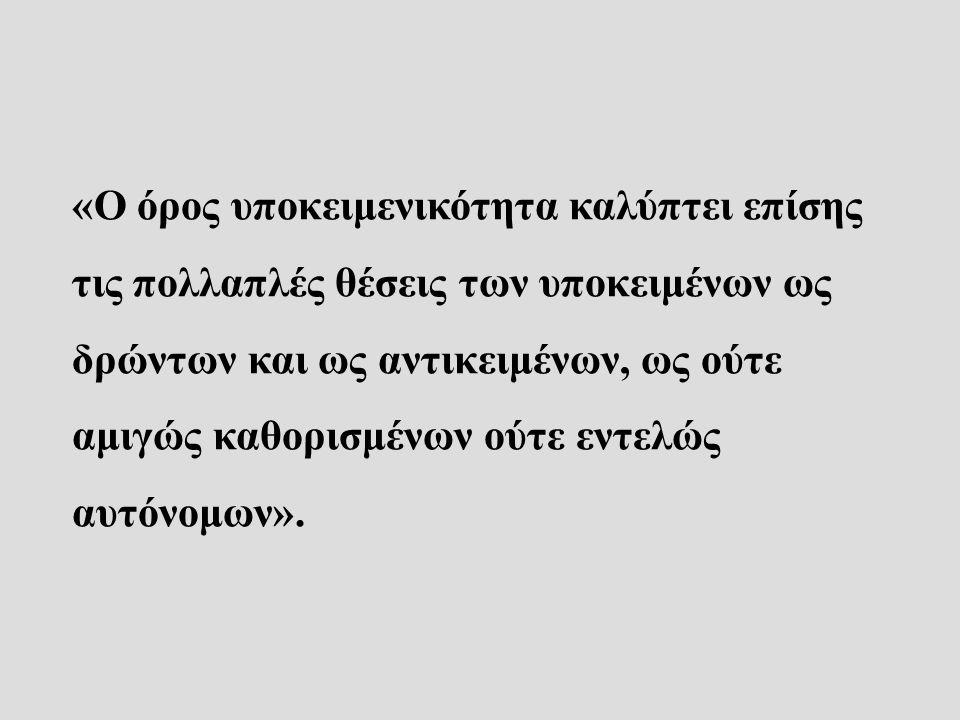 «Ο όρος υποκειμενικότητα καλύπτει επίσης τις πολλαπλές θέσεις των υποκειμένων ως δρώντων και ως αντικειμένων, ως ούτε αμιγώς καθορισμένων ούτε εντελώς αυτόνομων».