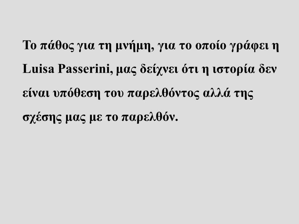 Το πάθος για τη μνήμη, για το οποίο γράφει η Luisa Passerini, μας δείχνει ότι η ιστορία δεν είναι υπόθεση του παρελθόντος αλλά της σχέσης μας με το παρελθόν.