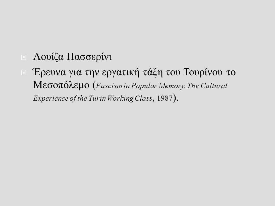  Λουίζα Πασσερίνι  Έρευνα για την εργατική τάξη του Τουρίνου το Μεσοπόλεμο ( Fascism in Popular Memory.