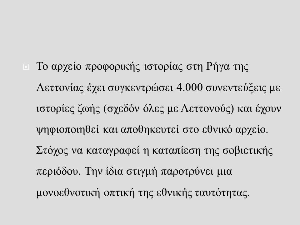  Το αρχείο προφορικής ιστορίας στη Ρήγα της Λεττονίας έχει συγκεντρώσει 4.000 συνεντεύξεις με ιστορίες ζωής (σχεδόν όλες με Λεττονούς) και έχουν ψηφιοποιηθεί και αποθηκευτεί στο εθνικό αρχείο.