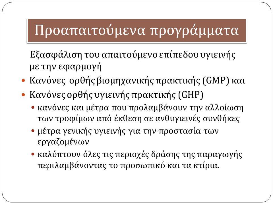 Προα π αιτούμενα π ρογράμματα Εξασφάλιση του απαιτούμενο επίπεδου υγιεινής με την εφαρμογή Κανόνες ορθής βιομηχανικής πρακτικής (GMP) και Κανόνες ορθής υγιεινής πρακτικής (GHP) κανόνες και μέτρα που προλαμβάνουν την αλλοίωση των τροφίμων από έκθεση σε ανθυγιεινές συνθήκες μέτρα γενικής υγιεινής για την προστασία των εργαζομένων καλύπτουν όλες τις περιοχές δράσης της παραγωγής περιλαμβάνοντας το προσωπικό και τα κτίρια.