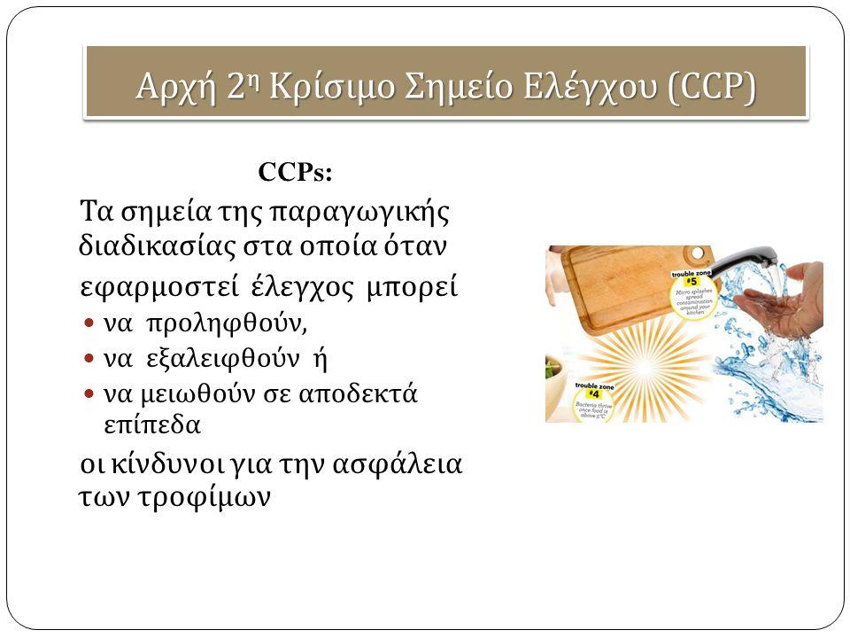 Αρχή 2 η Κρίσιμο Σημείο Ελέγχου (CCP) CCPs: Τα σημεία της παραγωγικής διαδικασίας στα οποία όταν εφαρμοστεί έλεγχος μπορεί να προληφθούν, να εξαλειφθούν ή να μειωθούν σε αποδεκτά επίπεδα οι κίνδυνοι για την ασφάλεια των τροφίμων