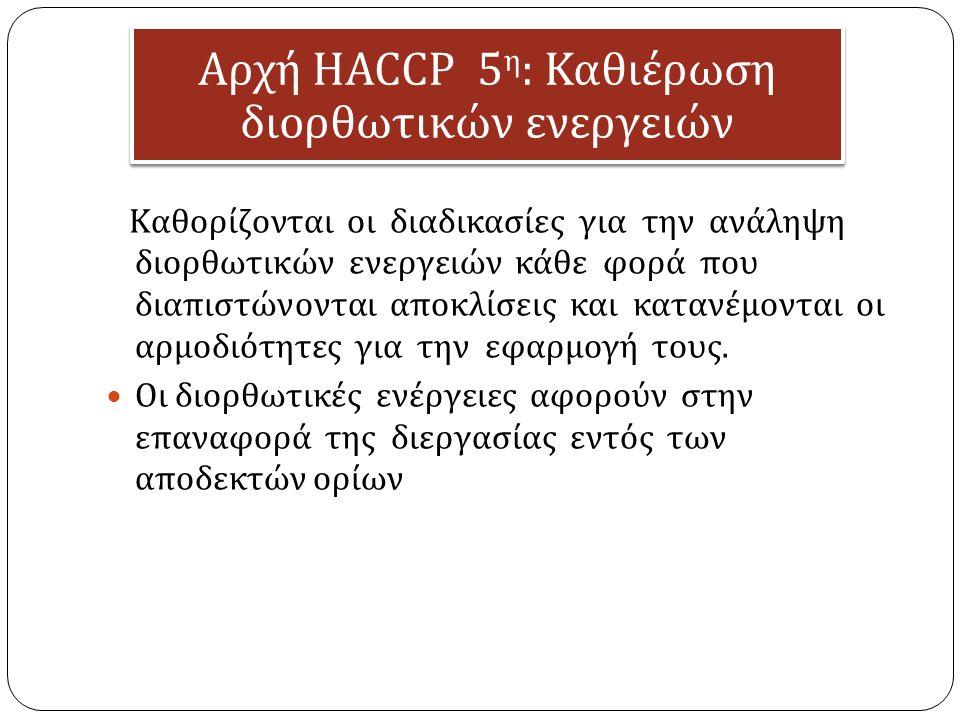 Αρχή HACCP 5 η : Καθιέρωση διορθωτικών ενεργειών Καθορίζονται οι διαδικασίες για την ανάληψη διορθωτικών ενεργειών κάθε φορά που διαπιστώνονται αποκλίσεις και κατανέμονται οι αρμοδιότητες για την εφαρμογή τους.