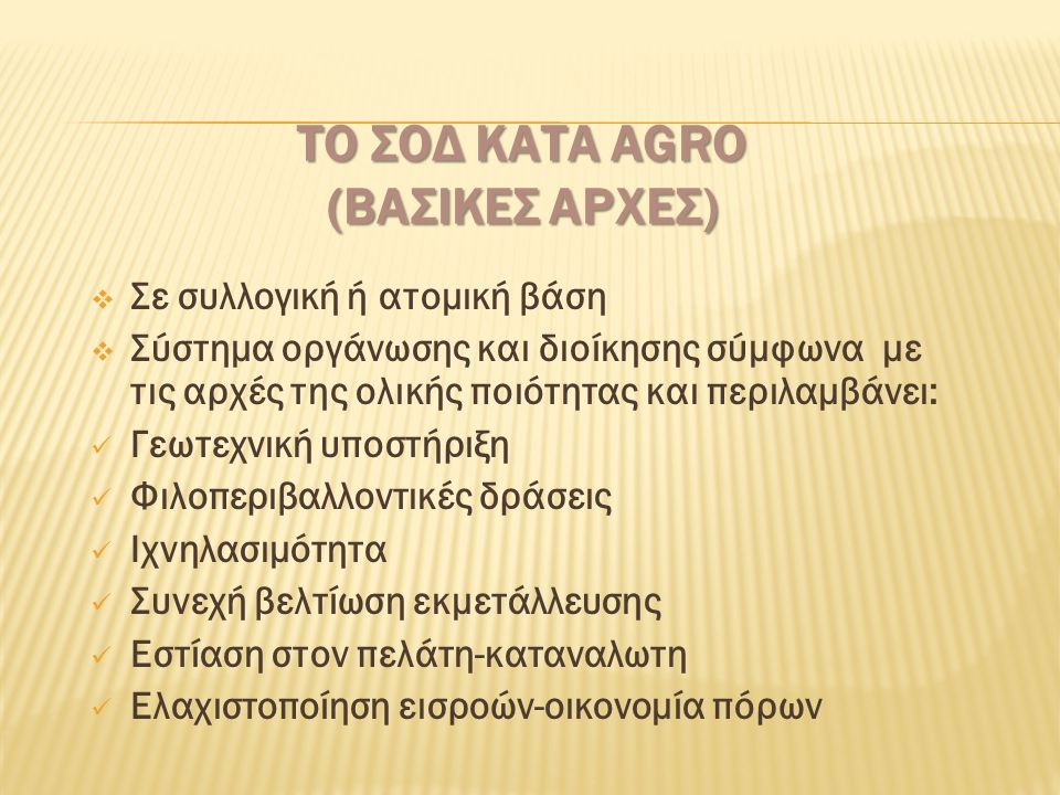 ΤΟ ΣΟΔ ΚΑΤΑ AGRO (ΒΑΣΙΚΕΣ ΑΡΧΕΣ)  Σε συλλογική ή ατομική βάση  Σύστημα οργάνωσης και διοίκησης σύμφωνα με τις αρχές της ολικής ποιότητας και περιλαμβάνει: Γεωτεχνική υποστήριξη Φιλοπεριβαλλοντικές δράσεις Ιχνηλασιμότητα Συνεχή βελτίωση εκμετάλλευσης Εστίαση στον πελάτη-καταναλωτη Ελαχιστοποίηση εισροών-οικονομία πόρων