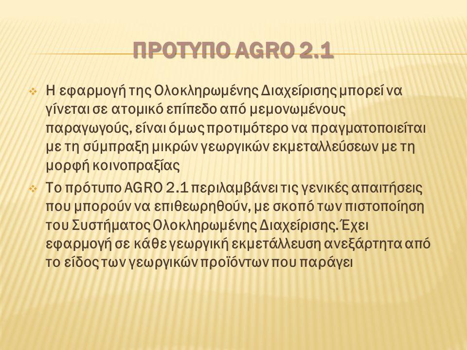 ΠΡΟΤΥΠΟ AGRO 2.1  Η εφαρμογή της Ολοκληρωμένης Διαχείρισης μπορεί να γίνεται σε ατομικό επίπεδο από μεμονωμένους παραγωγούς, είναι όμως προτιμότερο να πραγματοποιείται με τη σύμπραξη μικρών γεωργικών εκμεταλλεύσεων με τη μορφή κοινοπραξίας  Το πρότυπο AGRO 2.1 περιλαμβάνει τις γενικές απαιτήσεις που μπορούν να επιθεωρηθούν, με σκοπό των πιστοποίηση του Συστήματος Ολοκληρωμένης Διαχείρισης.