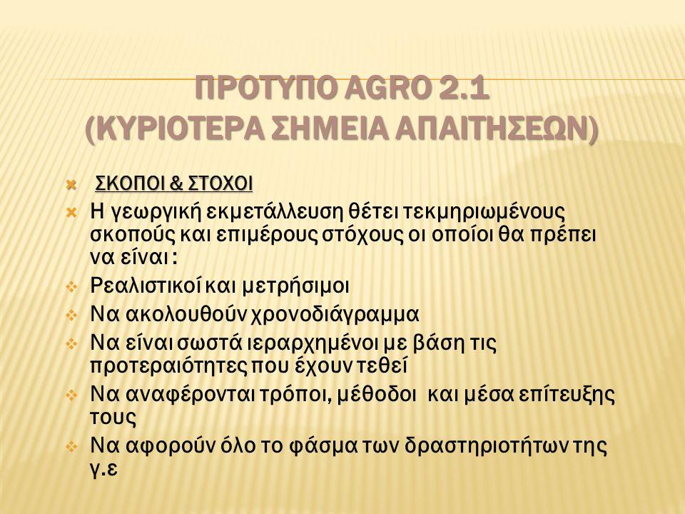 ΠΡΟΤΥΠΟ AGRO 2.1 (ΚΥΡΙΟΤΕΡΑ ΣΗΜΕΙΑ ΑΠΑΙΤΗΣΕΩΝ)  ΣΚΟΠΟΙ & ΣΤΟΧΟΙ  Η γεωργική εκμετάλλευση θέτει τεκμηριωμένους σκοπούς και επιμέρους στόχους οι οποίοι θα πρέπει να είναι :  Pεαλιστικοί και μετρήσιμοι  Nα ακολουθούν χρονοδιάγραμμα  Nα είναι σωστά ιεραρχημένοι με βάση τις προτεραιότητες που έχουν τεθεί  Nα αναφέρονται τρόποι, μέθοδοι και μέσα επίτευξης τους  Nα αφορούν όλο το φάσμα των δραστηριοτήτων της γ.ε