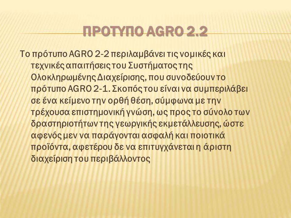 ΠΡΟΤΥΠΟ AGRO 2.2 Το πρότυπο AGRO 2-2 περιλαμβάνει τις νομικές και τεχνικές απαιτήσεις του Συστήματος της Ολοκληρωμένης Διαχείρισης, που συνοδεύουν το