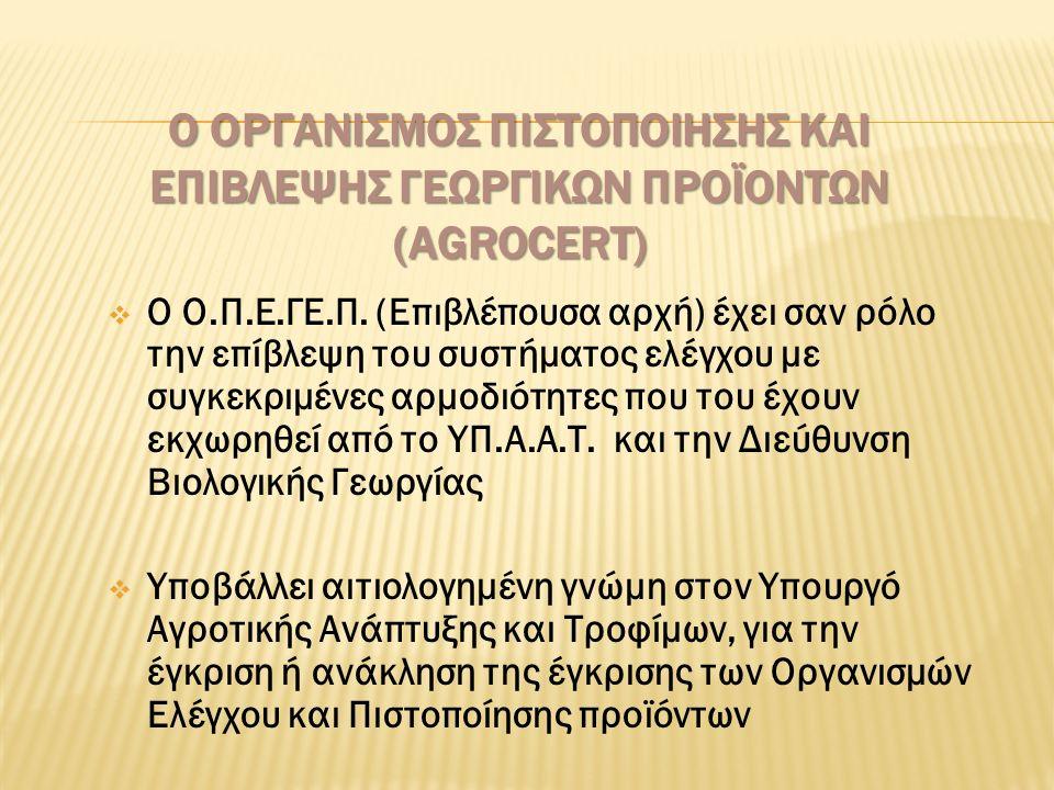 Ο ΟΡΓΑΝΙΣΜΟΣ ΠΙΣΤΟΠΟΙΗΣΗΣ ΚΑΙ ΕΠΙΒΛΕΨΗΣ ΓΕΩΡΓΙΚΩΝ ΠΡΟΪΟΝΤΩΝ (AGROCERT)  Ο Ο.Π.Ε.ΓΕ.Π. (Επιβλέπουσα αρχή) έχει σαν ρόλο την επίβλεψη του συστήματος ελ