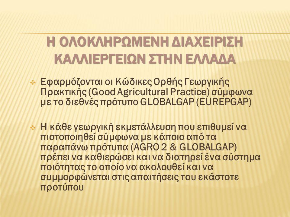 Η ΟΛΟΚΛΗΡΩΜΕΝΗ ΔΙΑΧΕΙΡΙΣΗ ΚΑΛΛΙΕΡΓΕΙΩΝ ΣΤΗΝ ΕΛΛΑΔΑ  Εφαρμόζονται οι Κώδικες Ορθής Γεωργικής Πρακτικής (Good Agricultural Practice) σύμφωνα με το διεθνές πρότυπο GLOBALGAP (EUREPGAP)  Η κάθε γεωργική εκμετάλλευση που επιθυμεί να πιστοποιηθεί σύμφωνα με κάποιο από τα παραπάνω πρότυπα (AGRO 2 & GLOBALGAP) πρέπει να καθιερώσει και να διατηρεί ένα σύστημα ποιότητας το οποίο να ακολουθεί και να συμμορφώνεται στις απαιτήσεις του εκάστοτε προτύπου