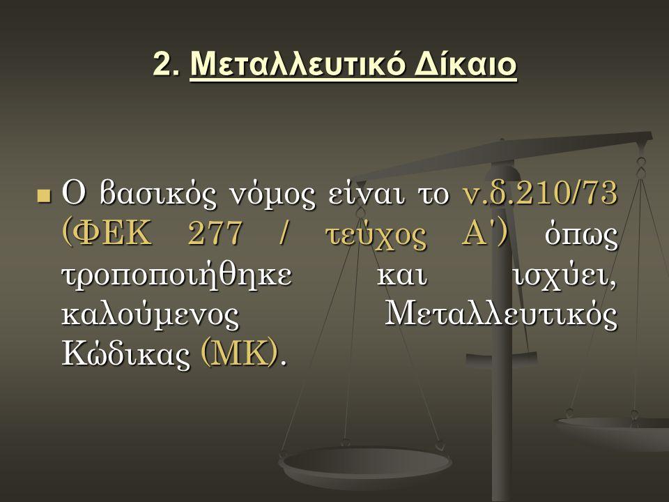 2. Μεταλλευτικό Δίκαιο Ο βασικός νόμος είναι το ν.δ.210/73 (ΦΕΚ 277 / τεύχος Α΄) όπως τροποποιήθηκε και ισχύει, καλούμενος Μεταλλευτικός Κώδικας (ΜΚ).