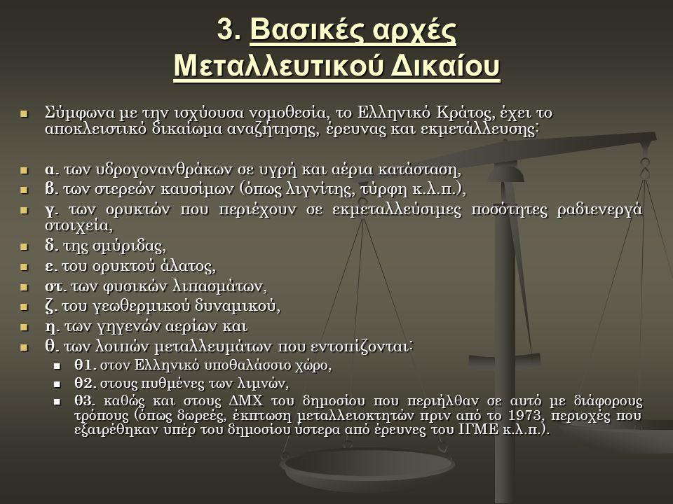 3. Βασικές αρχές Μεταλλευτικού Δικαίου Σύμφωνα με την ισχύουσα νομοθεσία, το Ελληνικό Κράτος, έχει το αποκλειστικό δικαίωμα αναζήτησης, έρευνας και εκ