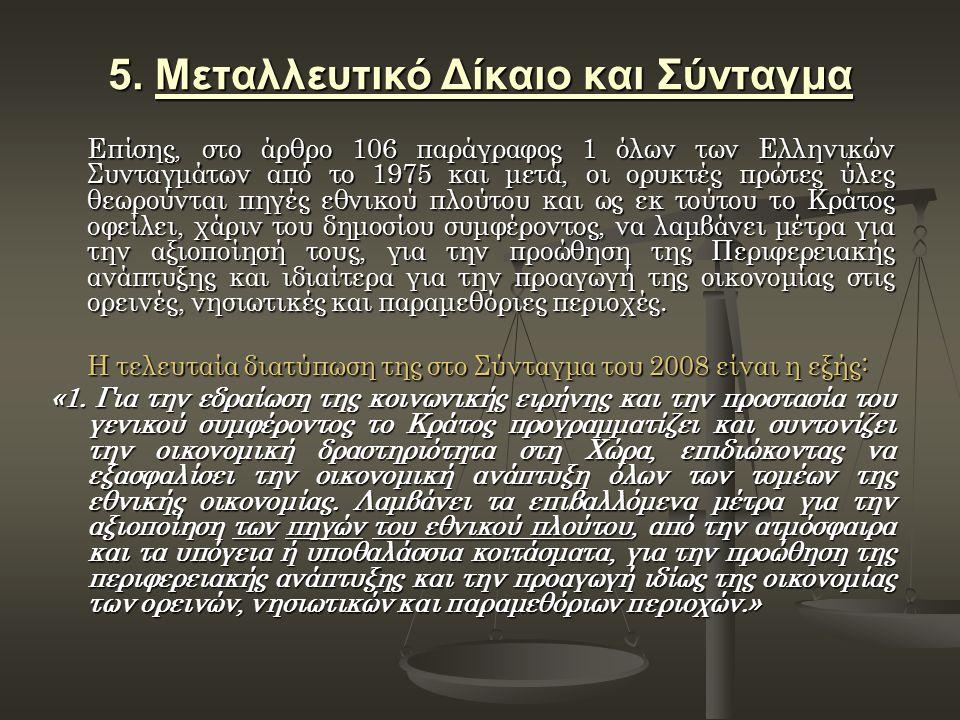 5. Μεταλλευτικό Δίκαιο και Σύνταγμα Επίσης, στο άρθρο 106 παράγραφος 1 όλων των Ελληνικών Συνταγμάτων από το 1975 και μετά, οι ορυκτές πρώτες ύλες θεω