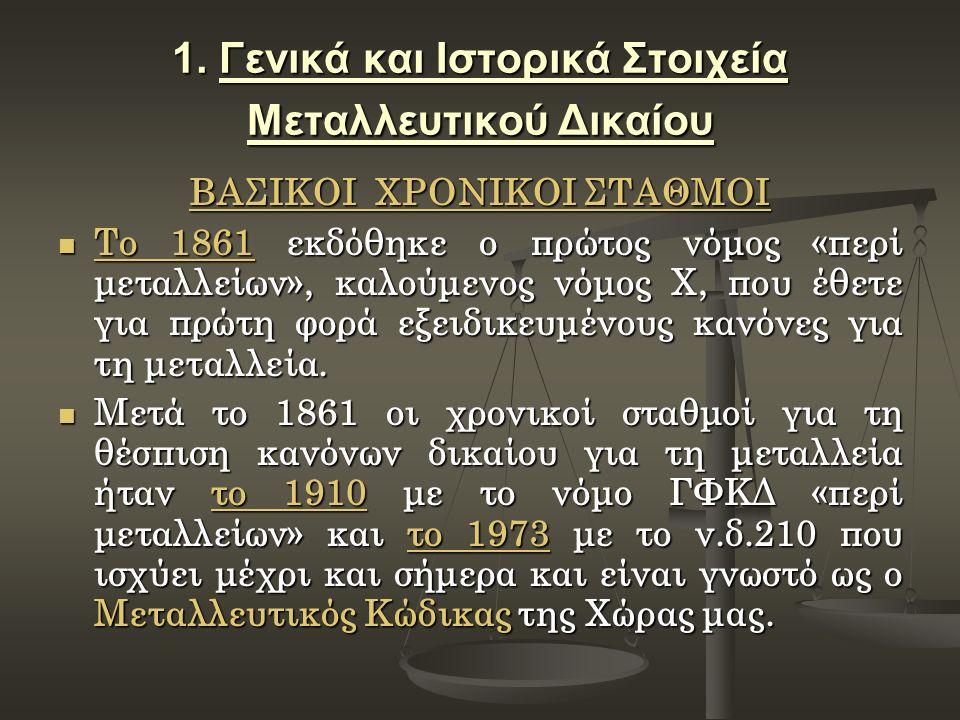 1. Γενικά και Ιστορικά Στοιχεία Μεταλλευτικού Δικαίου ΒΑΣΙΚΟΙ ΧΡΟΝΙΚΟΙ ΣΤΑΘΜΟΙ Το 1861 εκδόθηκε ο πρώτος νόμος «περί μεταλλείων», καλούμενος νόμος Χ,