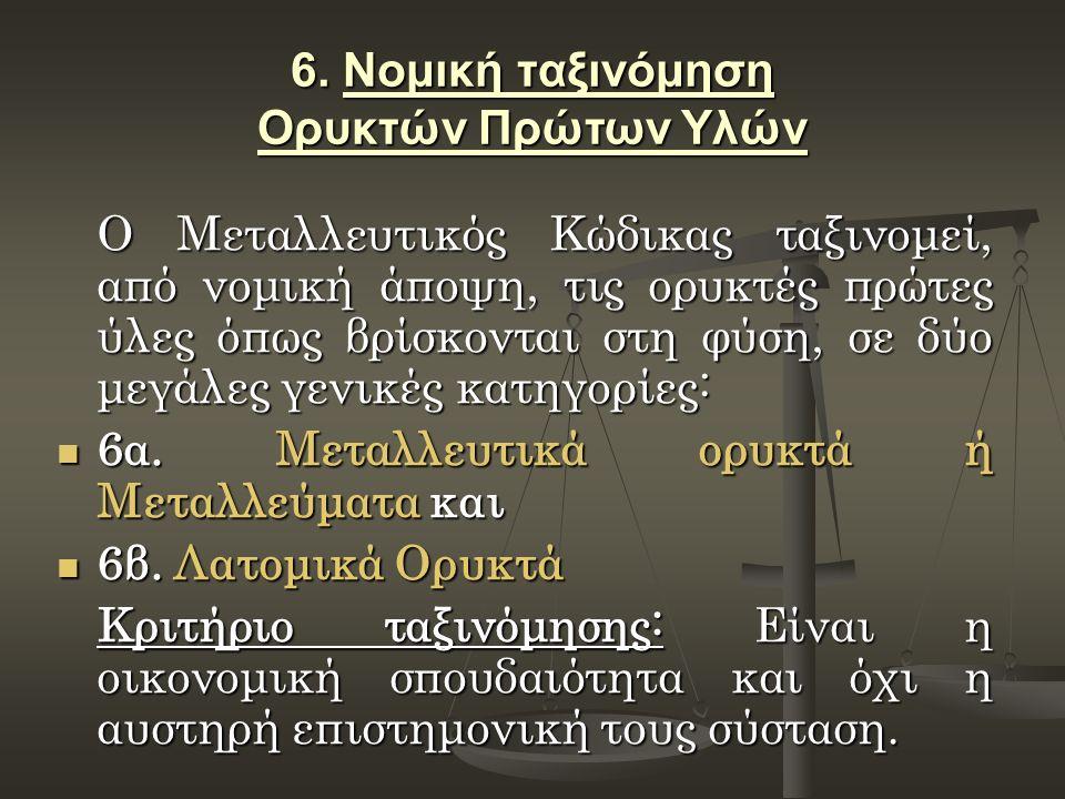6. Νομική ταξινόμηση Ορυκτών Πρώτων Υλών Ο Μεταλλευτικός Κώδικας ταξινομεί, από νομική άποψη, τις ορυκτές πρώτες ύλες όπως βρίσκονται στη φύση, σε δύο