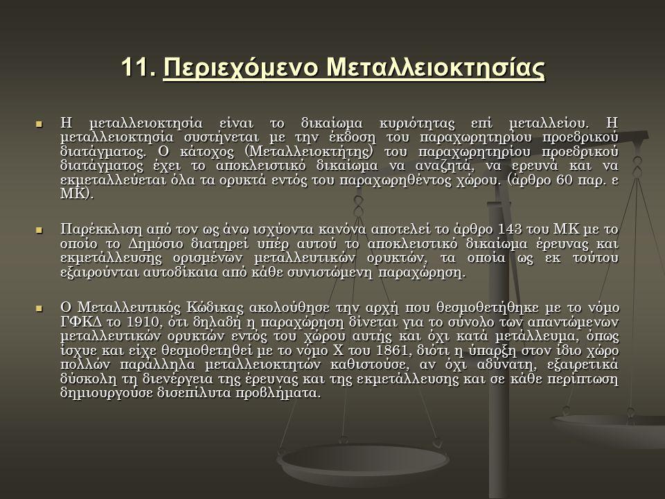 11. Περιεχόμενο Μεταλλειοκτησίας Η μεταλλειοκτησία είναι το δικαίωμα κυριότητας επί μεταλλείου. Η μεταλλειοκτησία συστήνεται με την έκδοση του παραχωρ
