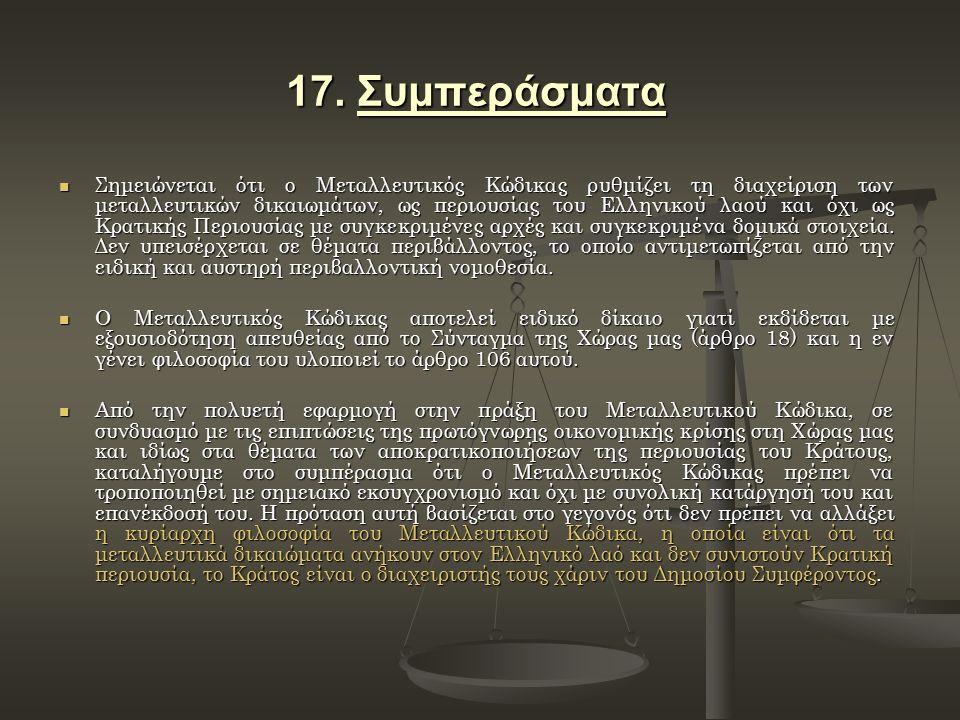 17. Συμπεράσματα Σημειώνεται ότι ο Μεταλλευτικός Κώδικας ρυθμίζει τη διαχείριση των μεταλλευτικών δικαιωμάτων, ως περιουσίας του Ελληνικού λαού και όχ