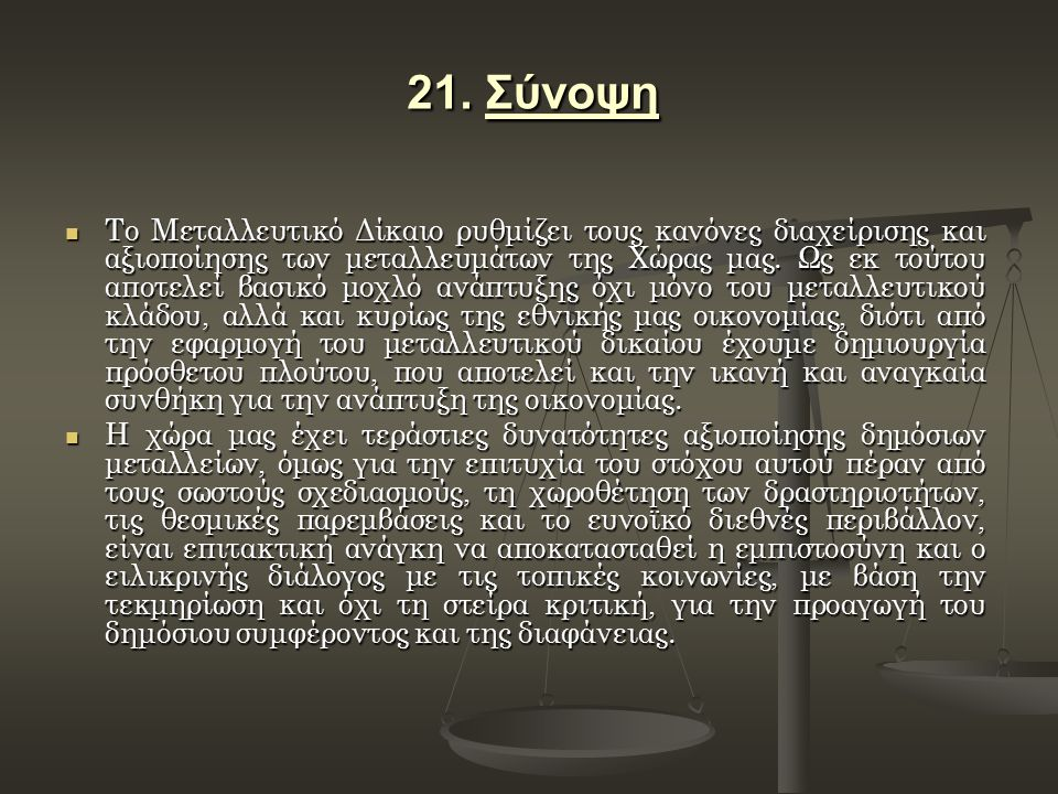 21. Σύνοψη Το Μεταλλευτικό Δίκαιο ρυθμίζει τους κανόνες διαχείρισης και αξιοποίησης των μεταλλευμάτων της Χώρας μας. Ως εκ τούτου αποτελεί βασικό μοχλ