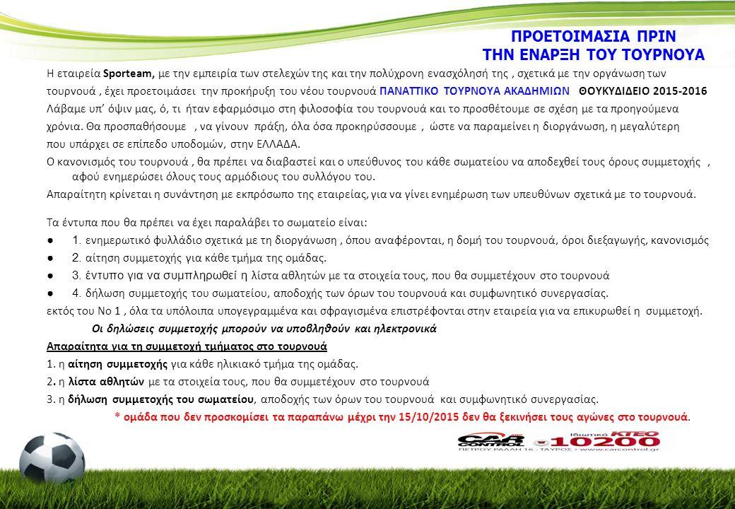 ΠΡΟΕΤΟΙΜΑΣΙΑ ΠΡΙΝ ΤΗΝ ΕΝΑΡΞΗ ΤΟΥ ΤΟΥΡΝΟΥΑ Η εταιρεία Sporteam, με την εμπειρία των στελεχών της και την πολύχρονη ενασχόλησή της, σχετικά με την οργάνωση των τουρνουά, έχει προετοιμάσει την προκήρυξη του νέου τουρνουά ΠΑΝΑΤΤΙΚΟ ΤΟΥΡΝΟΥΑ ΑΚΑΔΗΜΙΩΝ ΘΟΥΚΥΔΙΔΕΙΟ 2015-2016 Λάβαμε υπ' όψιν μας, ό, τι ήταν εφαρμόσιμο στη φιλοσοφία του τουρνουά και το προσθέτουμε σε σχέση με τα προηγούμενα χρόνια.