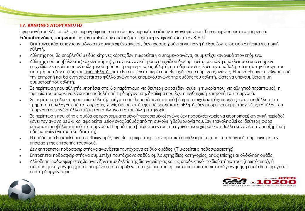 17. ΚΑΝΟΝΕΣ ΔΙΟΡΓΑΝΩΣΗΣ Εφαρμογή του ΚΑΠ σε όλες τις παραγράφους του εκτός των παρακάτω ειδικών κανονισμών που θα εφαρμόσουμε στο τουρνουά. Ειδικοί κα