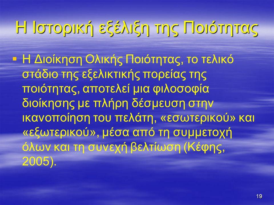19 Η Ιστορική εξέλιξη της Ποιότητας   Η Διοίκηση Ολικής Ποιότητας, το τελικό στάδιο της εξελικτικής πορείας της ποιότητας, αποτελεί μια φιλοσοφία διοίκησης με πλήρη δέσμευση στην ικανοποίηση του πελάτη, «εσωτερικού» και «εξωτερικού», μέσα από τη συμμετοχή όλων και τη συνεχή βελτίωση (Κέφης, 2005).