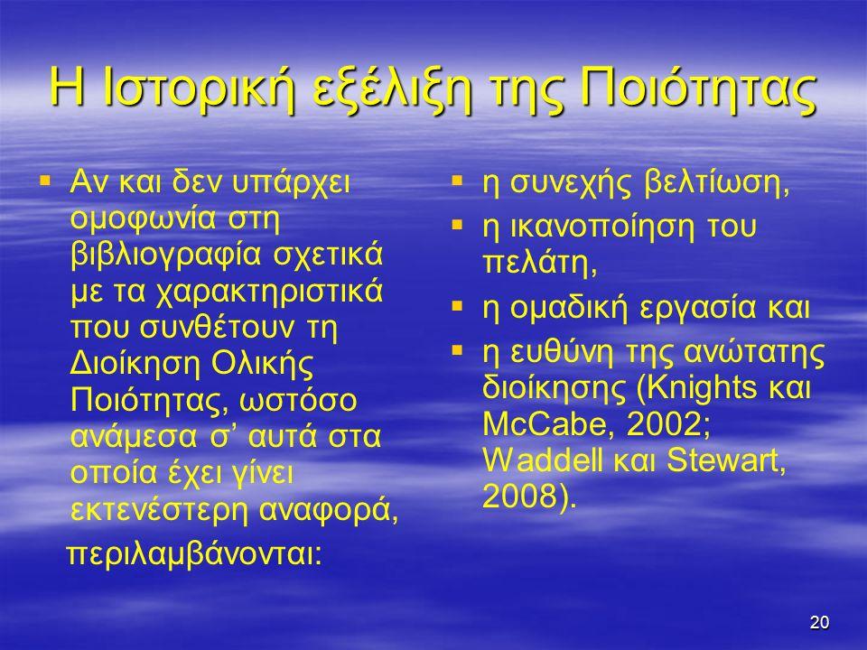 20 Η Ιστορική εξέλιξη της Ποιότητας   Αν και δεν υπάρχει ομοφωνία στη βιβλιογραφία σχετικά με τα χαρακτηριστικά που συνθέτουν τη Διοίκηση Ολικής Ποιότητας, ωστόσο ανάμεσα σ' αυτά στα οποία έχει γίνει εκτενέστερη αναφορά, περιλαμβάνονται:   η συνεχής βελτίωση,   η ικανοποίηση του πελάτη,   η ομαδική εργασία και   η ευθύνη της ανώτατης διοίκησης (Knights και McCabe, 2002; Waddell και Stewart, 2008).