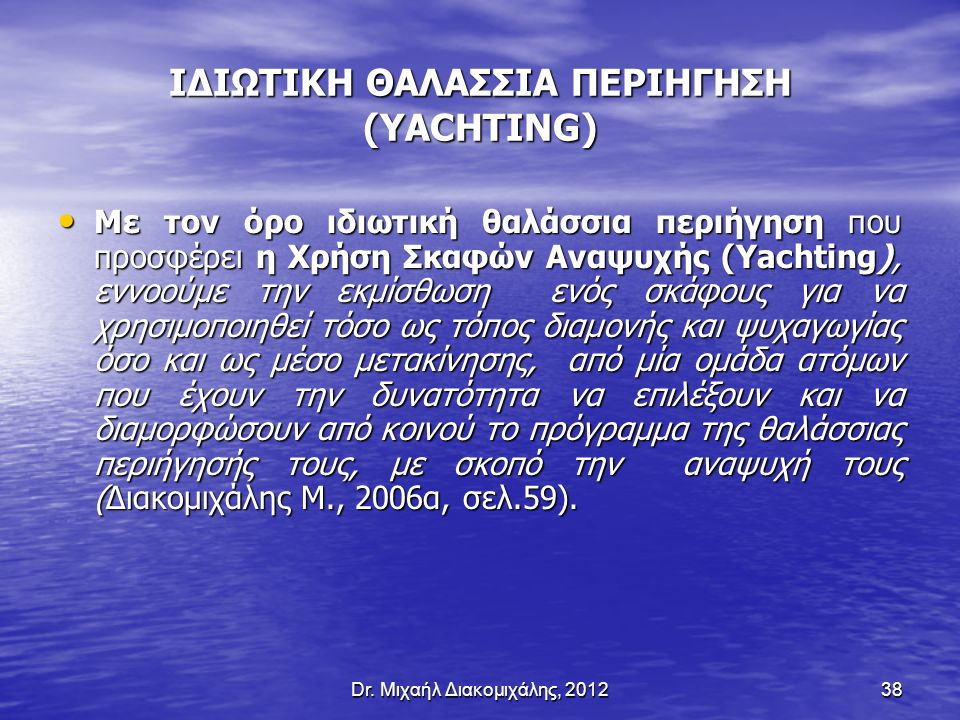 Dr. Μιχαήλ Διακομιχάλης, 201238 ΙΔΙΩΤΙΚΗ ΘΑΛΑΣΣΙΑ ΠΕΡΙΗΓΗΣΗ (YACHTING) Με τον όρο ιδιωτική θαλάσσια περιήγηση που προσφέρει η Χρήση Σκαφών Αναψυχής (Y