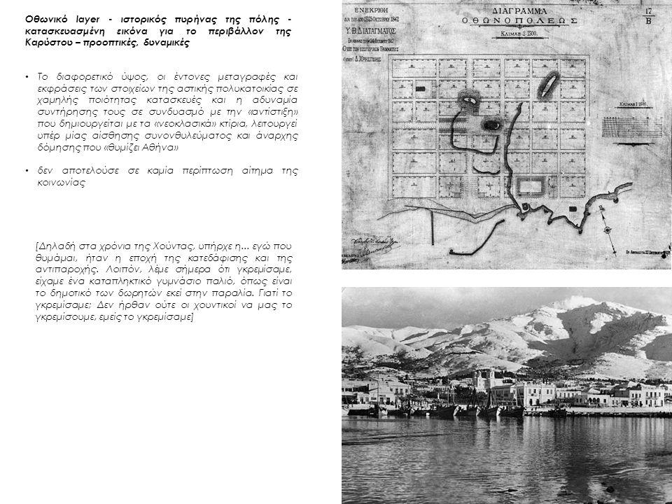 Οθωνικό layer - ιστορικός πυρήνας της πόλης - κατασκευασμένη εικόνα για το περιβάλλον της Καρύστου – προοπτικές, δυναμικές Το διαφορετικό ύψος, οι έντονες μεταγραφές και εκφράσεις των στοιχείων της αστικής πολυκατοικίας σε χαμηλής ποιότητας κατασκευές και η αδυναμία συντήρησης τους σε συνδυασμό με την «αντίστιξη» που δημιουργείται με τα «νεοκλασικά» κτίρια, λειτουργεί υπέρ μίας αίσθησης συνονθυλεύματος και άναρχης δόμησης που «θυμίζει Αθήνα» δεν αποτελούσε σε καμία περίπτωση αίτημα της κοινωνίας [Δηλαδή στα χρόνια της Χούντας, υπήρχε η...