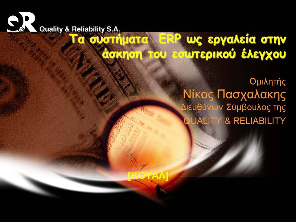 Τα συστήματα ERP ως εργαλεία στην άσκηση του εσωτερικού έλεγχου Τα συστήματα ERP ως εργαλεία στην άσκηση του εσωτερικού έλεγχου Ομιλητής Νίκος Πασχαλακης Διευθύνων Σύμβουλος της QUALITY & RELIABILITY [ΚΟΥΑΛ]