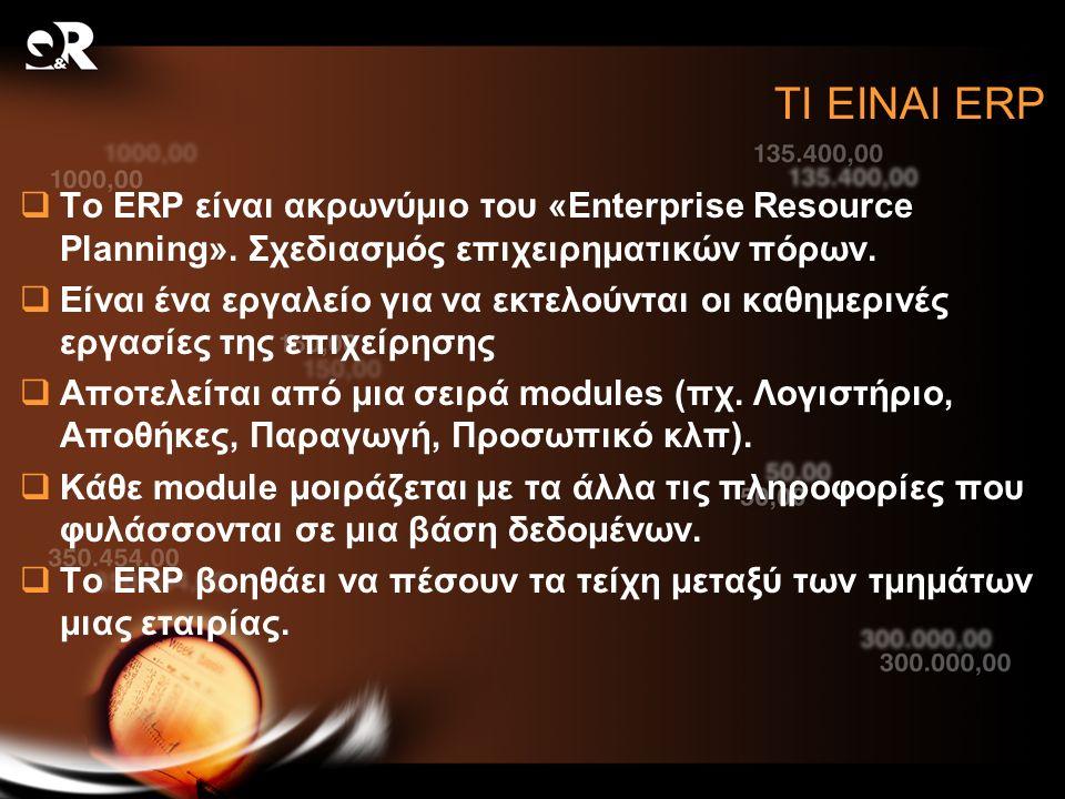 ΤΙ ΕΙΝΑΙ ERP  Το ERP είναι ακρωνύμιο του «Enterprise Resource Planning». Σχεδιασμός επιχειρηματικών πόρων.  Είναι ένα εργαλείο για να εκτελούνται οι