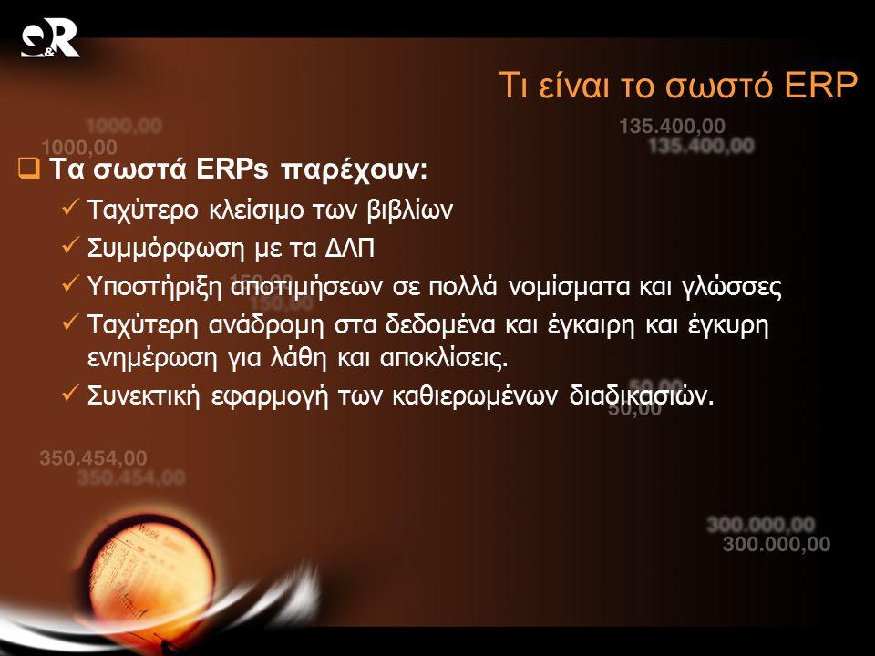 Τι είναι το σωστό ERP  Τα σωστά ERPs παρέχουν: Ταχύτερο κλείσιμο των βιβλίων Συμμόρφωση με τα ΔΛΠ Υποστήριξη αποτιμήσεων σε πολλά νομίσματα και γλώσσες Ταχύτερη ανάδρομη στα δεδομένα και έγκαιρη και έγκυρη ενημέρωση για λάθη και αποκλίσεις.